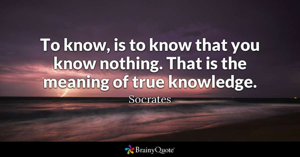To know is to know you know nothing- Socrates